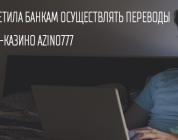 ФНС запретила банкам проводить денежные переводы в онлайн-казино Azino777